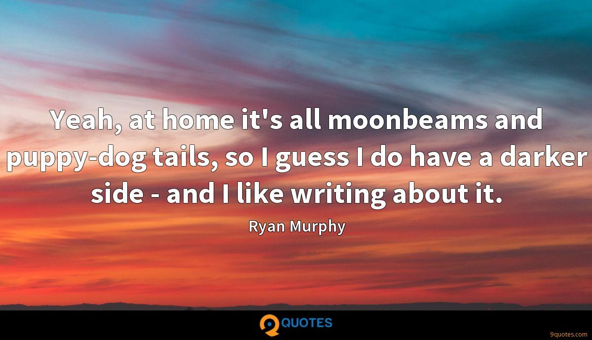 Yeah, at home it's all moonbeams and puppy-dog tails, so I guess I do have a darker side - and I like writing about it.