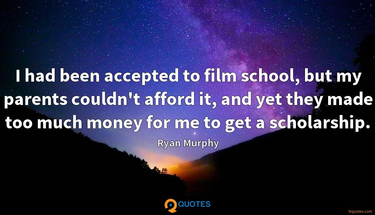 I had been accepted to film school, but my parents couldn't afford it, and yet they made too much money for me to get a scholarship.
