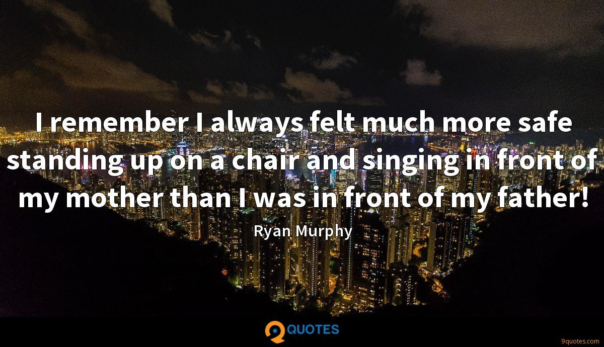 I remember I always felt much more safe standing up on a chair and singing in front of my mother than I was in front of my father!
