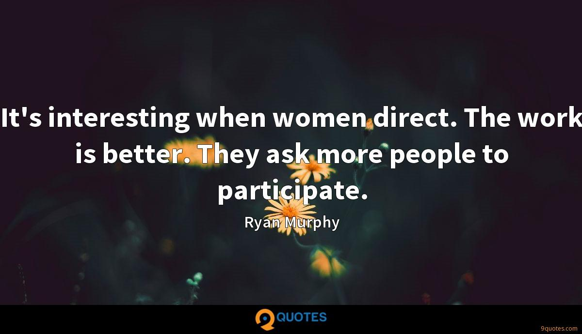 It's interesting when women direct. The work is better. They ask more people to participate.
