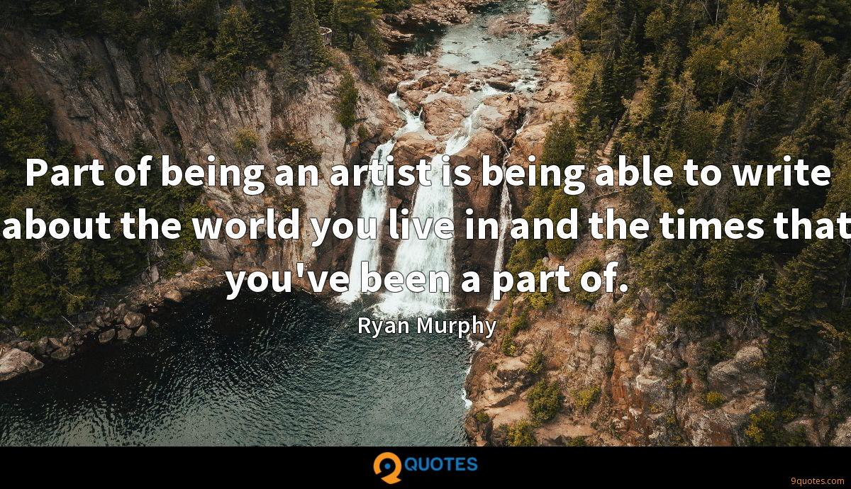 Part of being an artist is being able to write about the world you live in and the times that you've been a part of.
