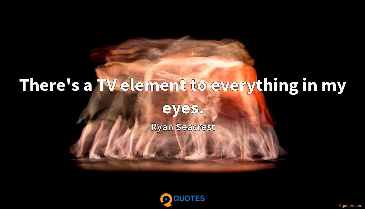 There's a TV element to everything in my eyes.
