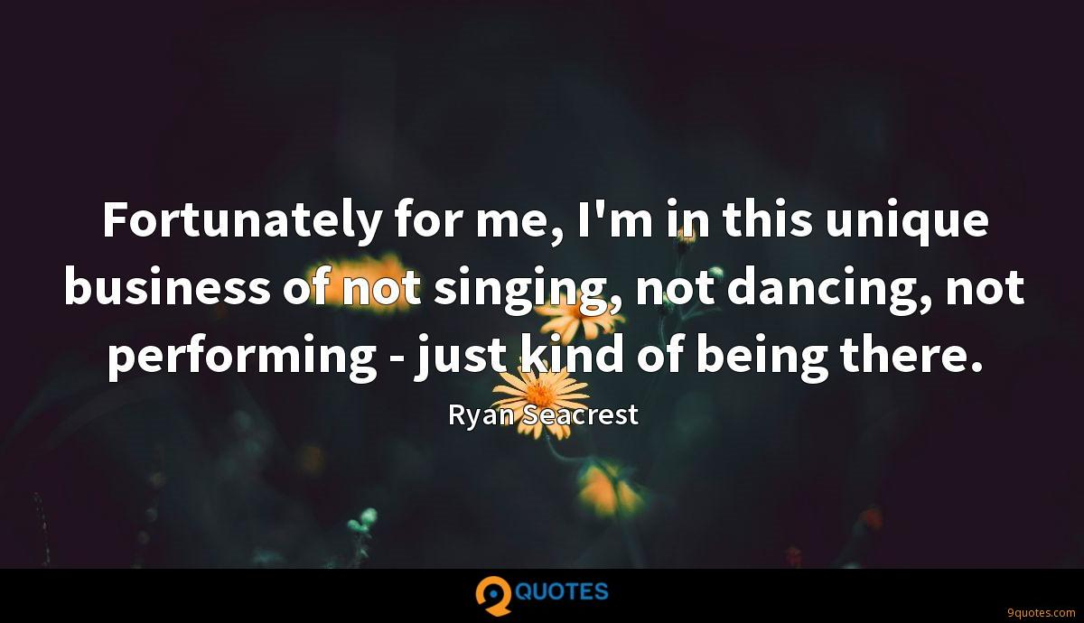 Fortunately for me, I'm in this unique business of not singing, not dancing, not performing - just kind of being there.