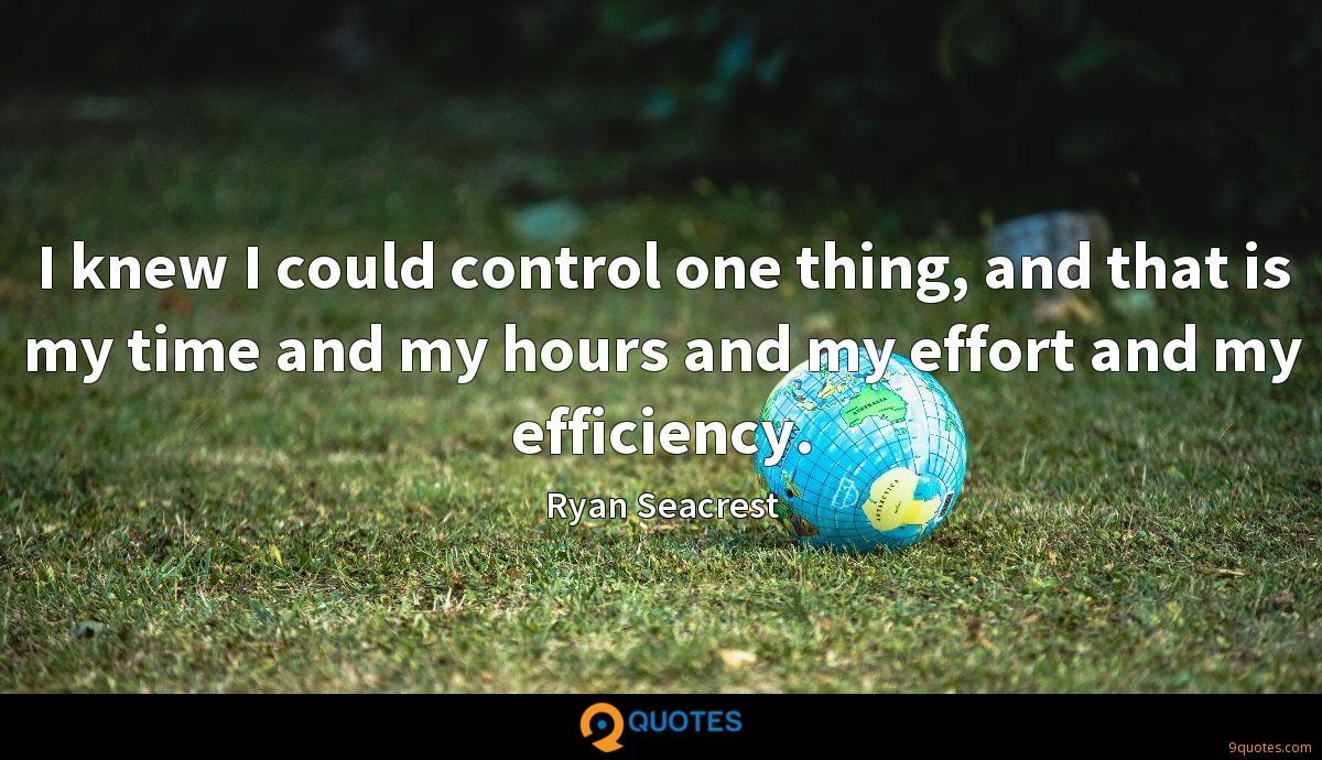 I knew I could control one thing, and that is my time and my hours and my effort and my efficiency.