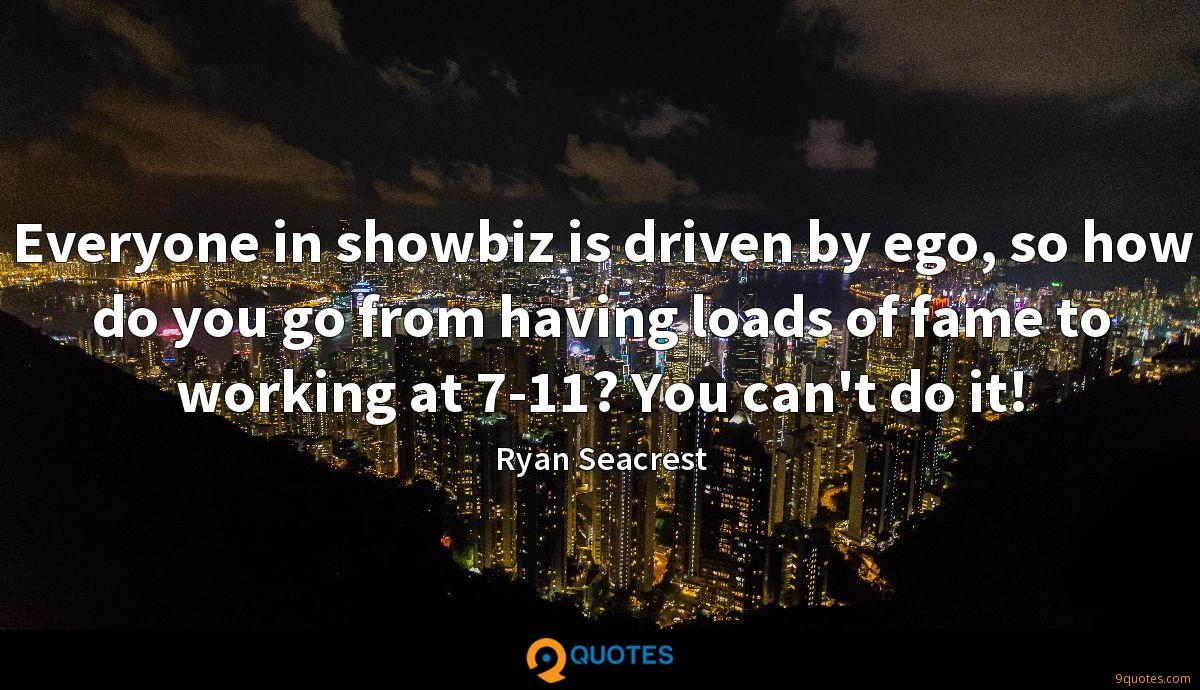 Everyone in showbiz is driven by ego, so how do you go from having loads of fame to working at 7-11? You can't do it!