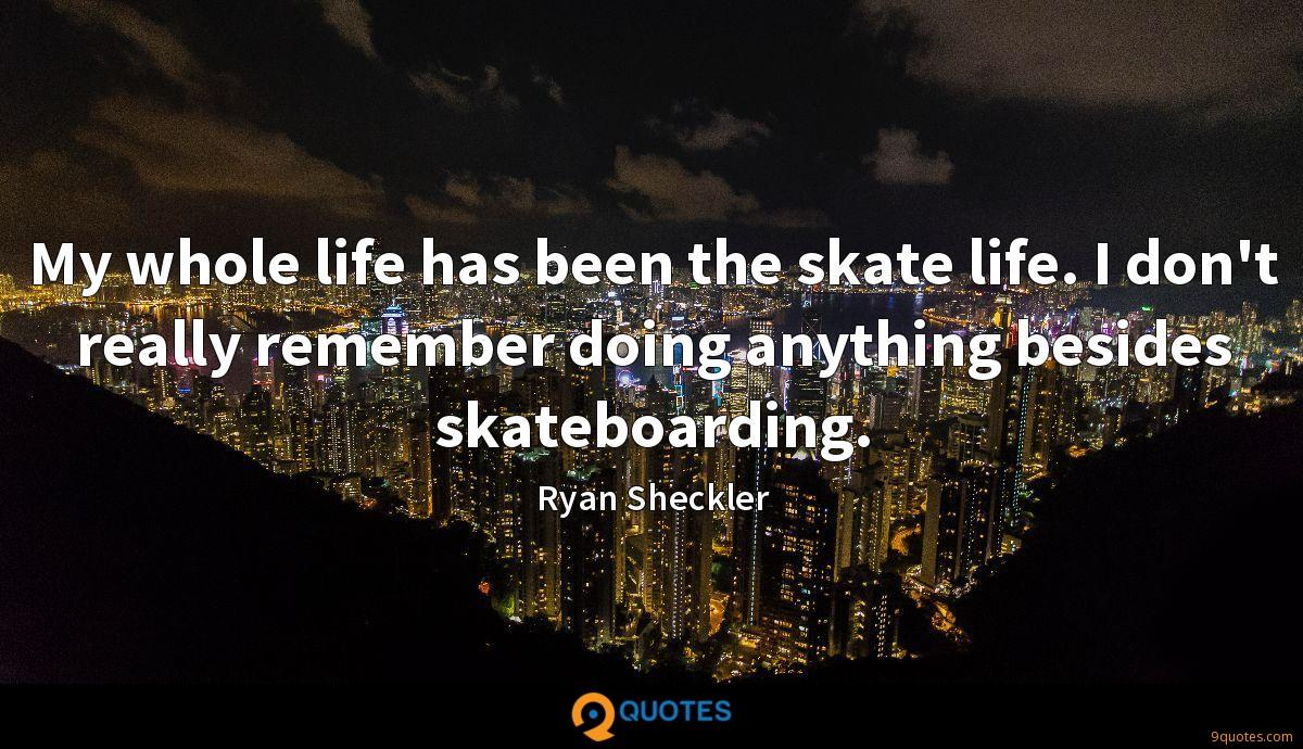 My whole life has been the skate life. I don't really remember doing anything besides skateboarding.