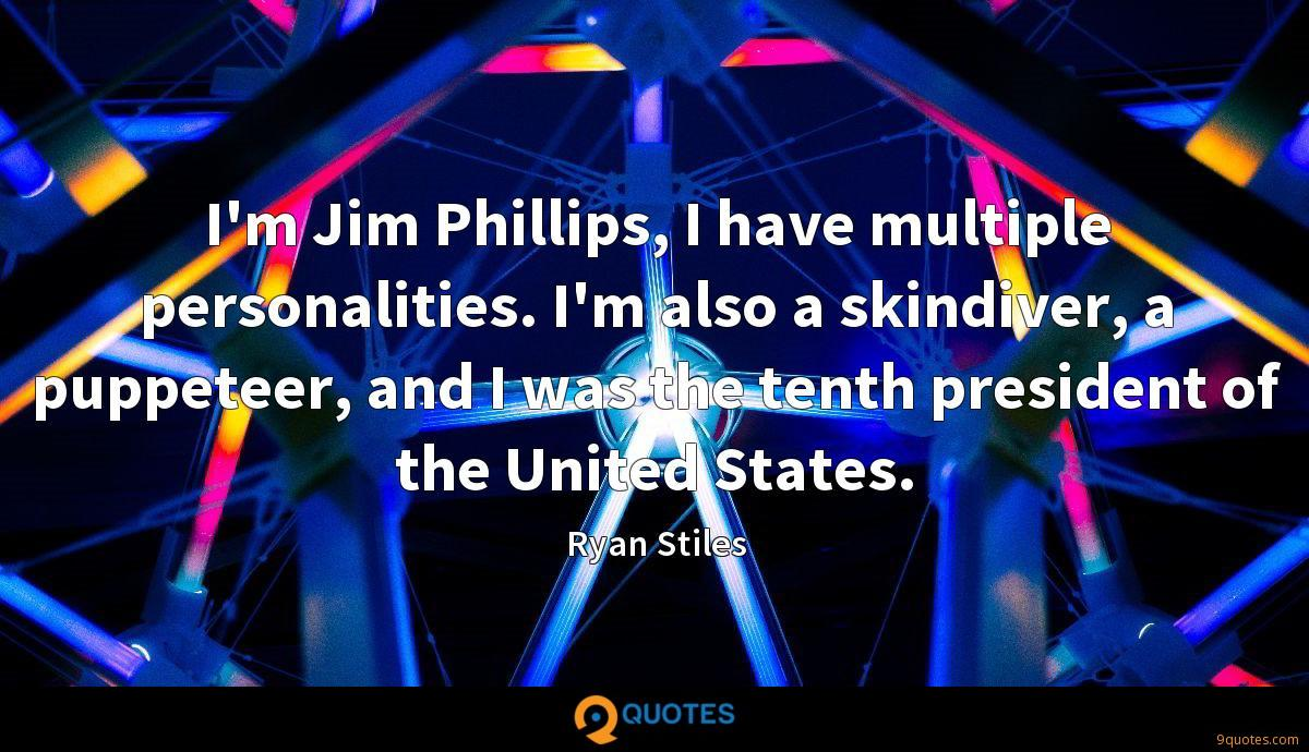 I'm Jim Phillips, I have multiple personalities. I'm also a skindiver, a puppeteer, and I was the tenth president of the United States.