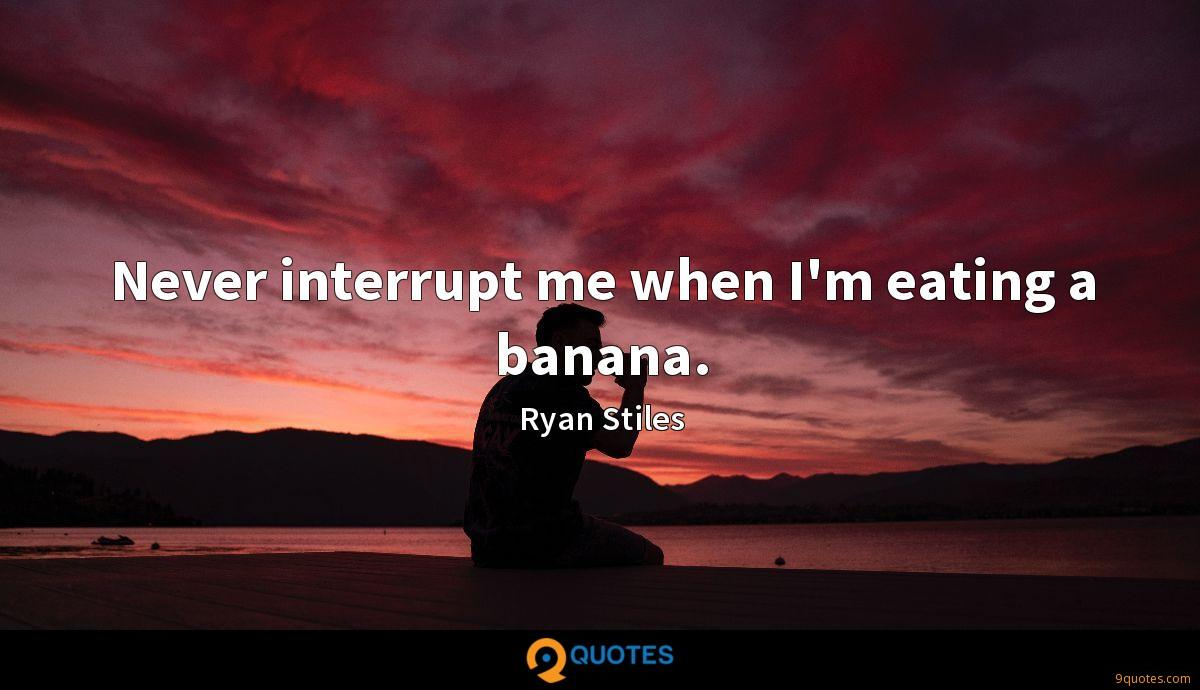 Never interrupt me when I'm eating a banana.