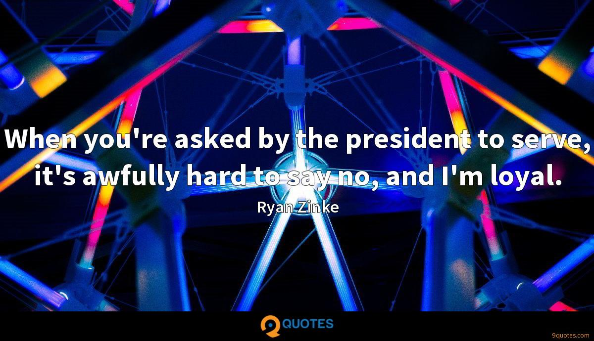 When you're asked by the president to serve, it's awfully hard to say no, and I'm loyal.