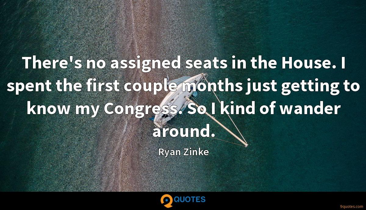 There's no assigned seats in the House. I spent the first couple months just getting to know my Congress. So I kind of wander around.