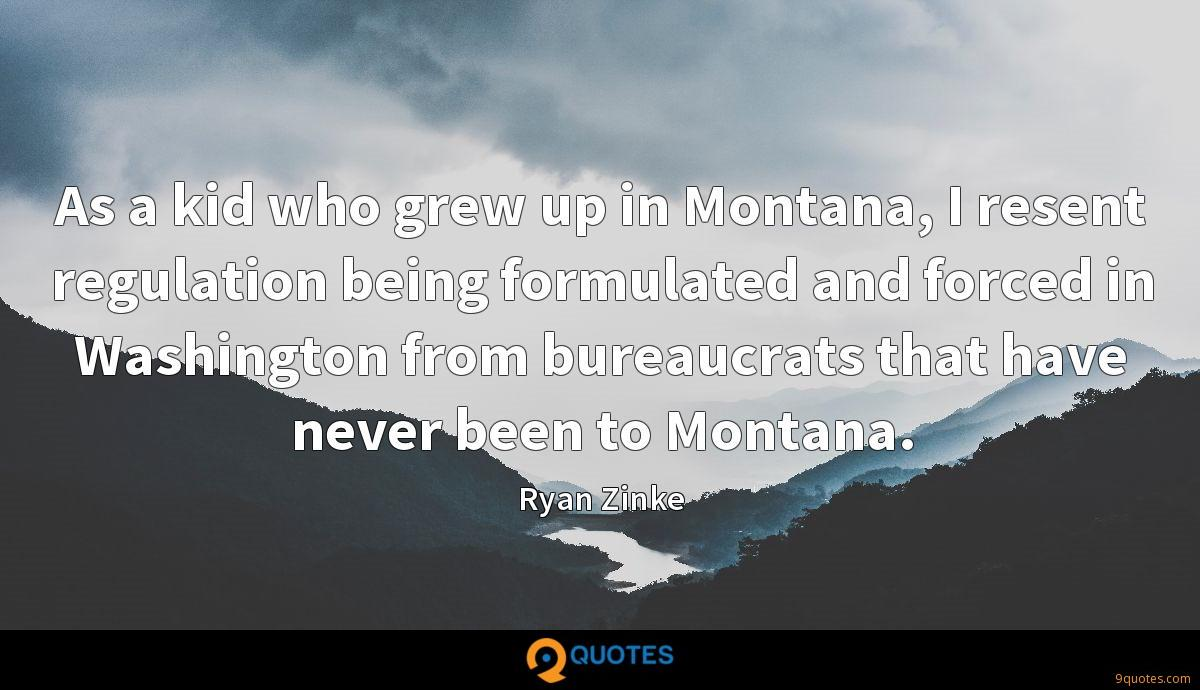 As a kid who grew up in Montana, I resent regulation being formulated and forced in Washington from bureaucrats that have never been to Montana.