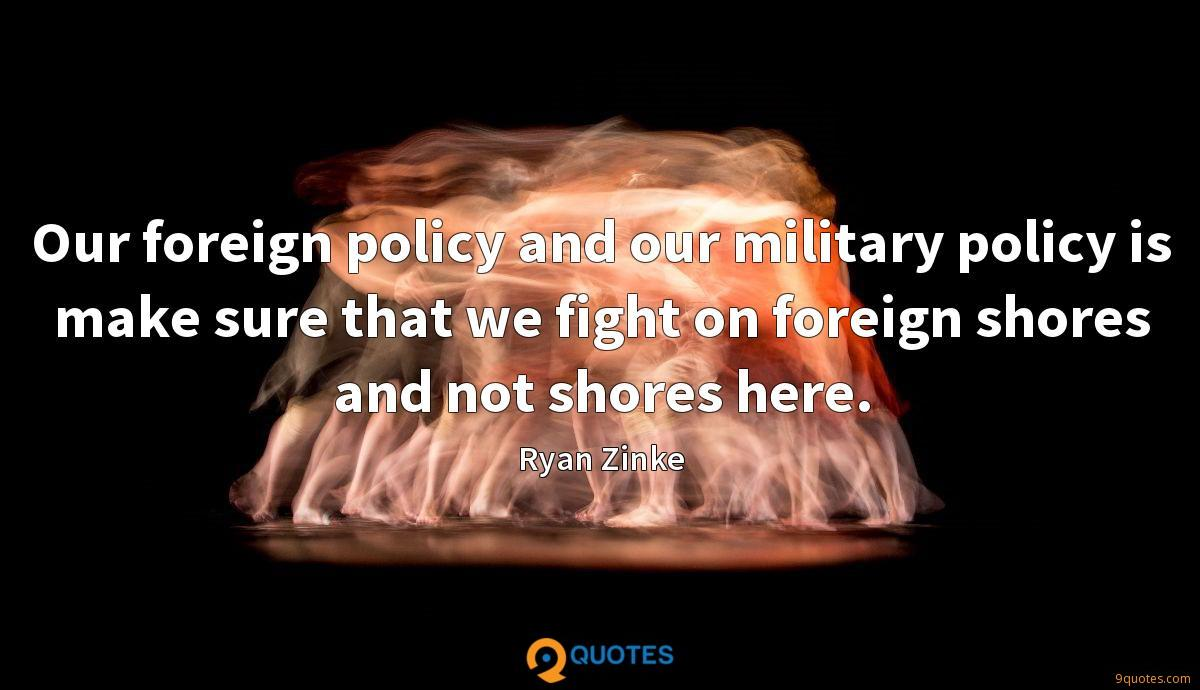 Our foreign policy and our military policy is make sure that we fight on foreign shores and not shores here.