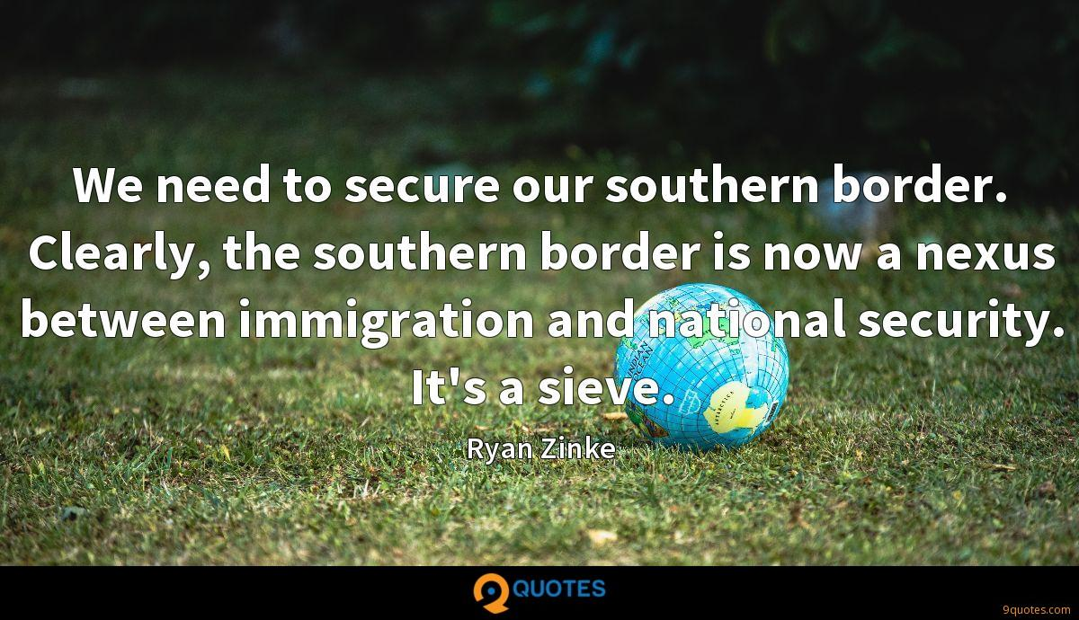 We need to secure our southern border. Clearly, the southern border is now a nexus between immigration and national security. It's a sieve.