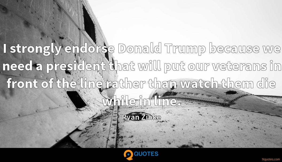 I strongly endorse Donald Trump because we need a president that will put our veterans in front of the line rather than watch them die while in line.