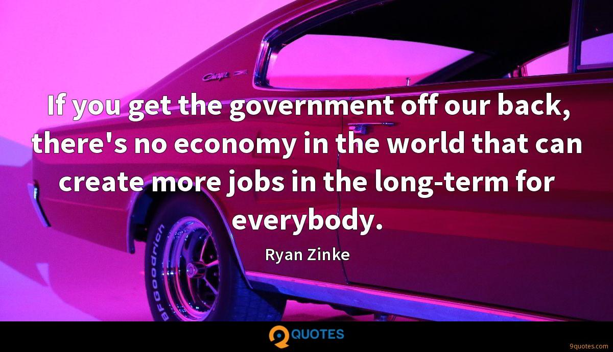 If you get the government off our back, there's no economy in the world that can create more jobs in the long-term for everybody.