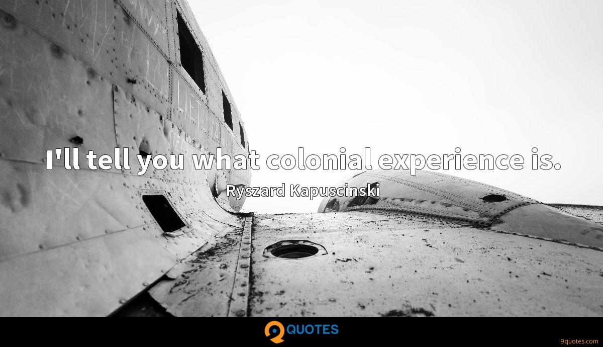 I'll tell you what colonial experience is.
