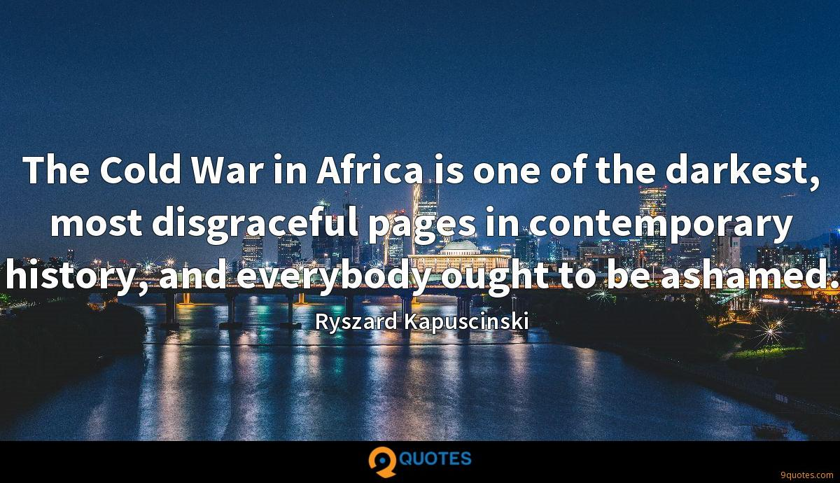 The Cold War in Africa is one of the darkest, most disgraceful pages in contemporary history, and everybody ought to be ashamed.