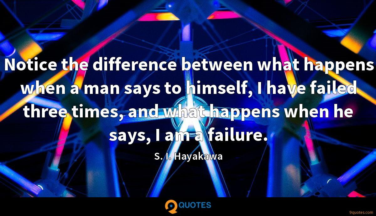 Notice the difference between what happens when a man says to himself, I have failed three times, and what happens when he says, I am a failure.