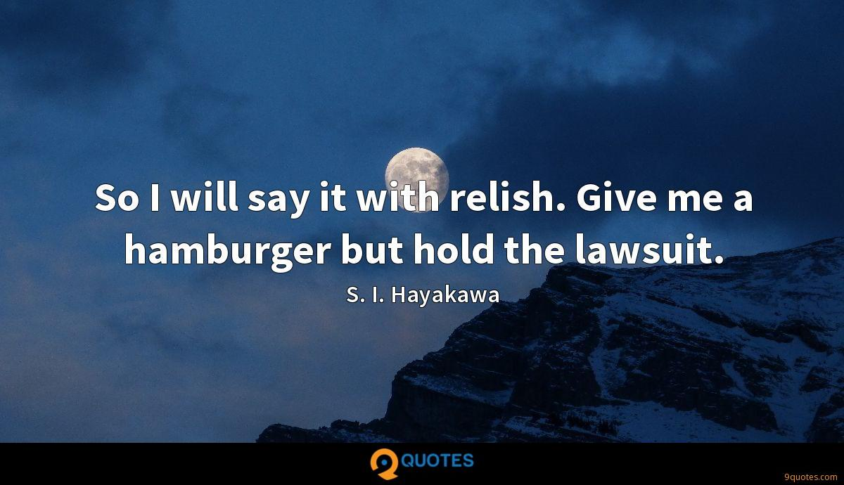 So I will say it with relish. Give me a hamburger but hold the lawsuit.