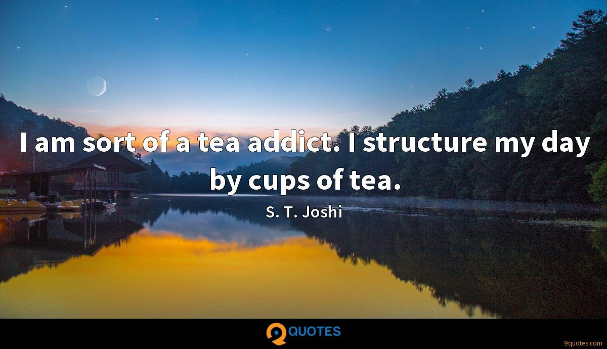 I am sort of a tea addict. I structure my day by cups of tea.