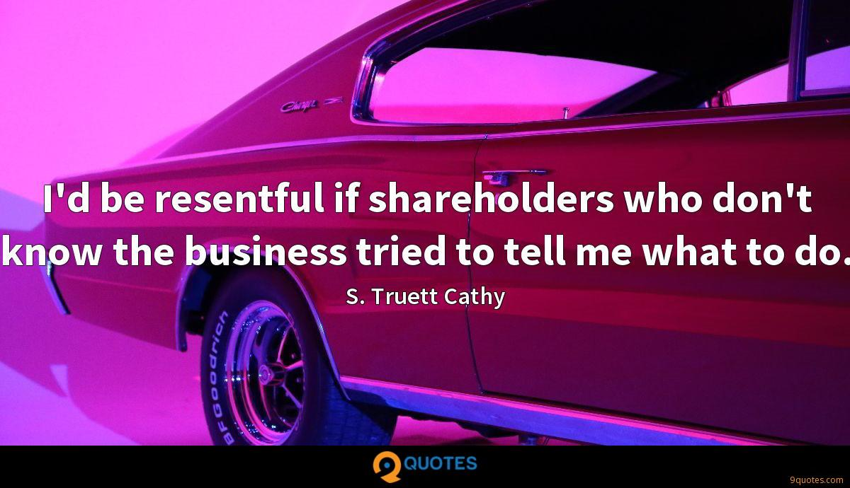 I'd be resentful if shareholders who don't know the business tried to tell me what to do.