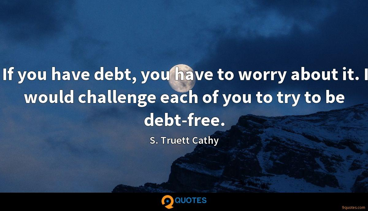 If you have debt, you have to worry about it. I would challenge each of you to try to be debt-free.