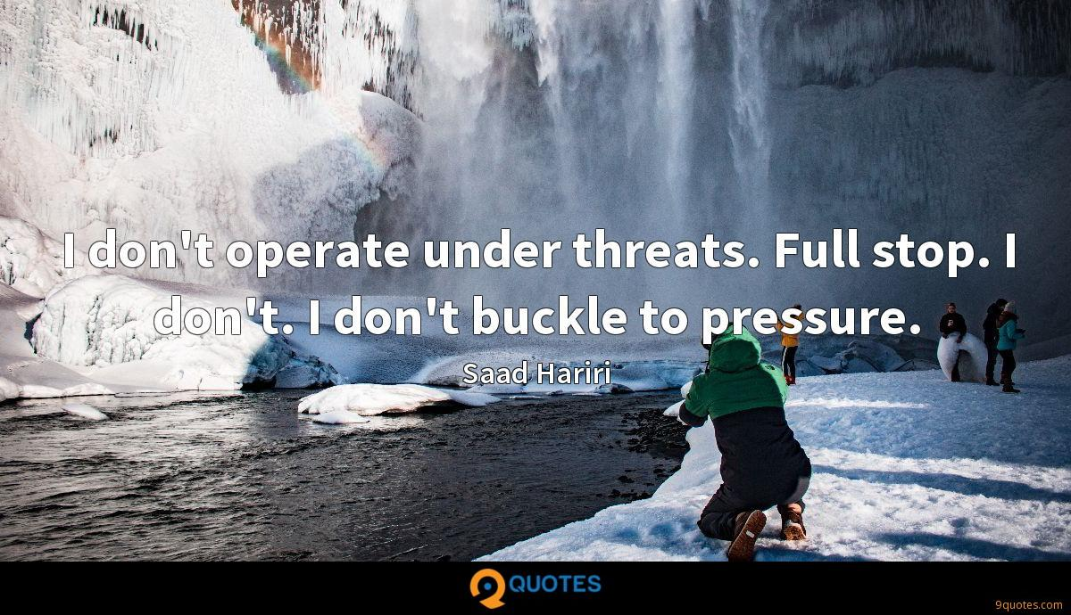 I don't operate under threats. Full stop. I don't. I don't buckle to pressure.