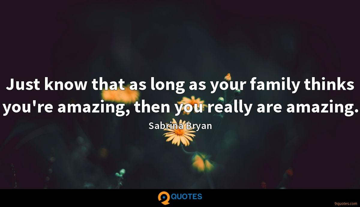 Just know that as long as your family thinks you're amazing, then you really are amazing.
