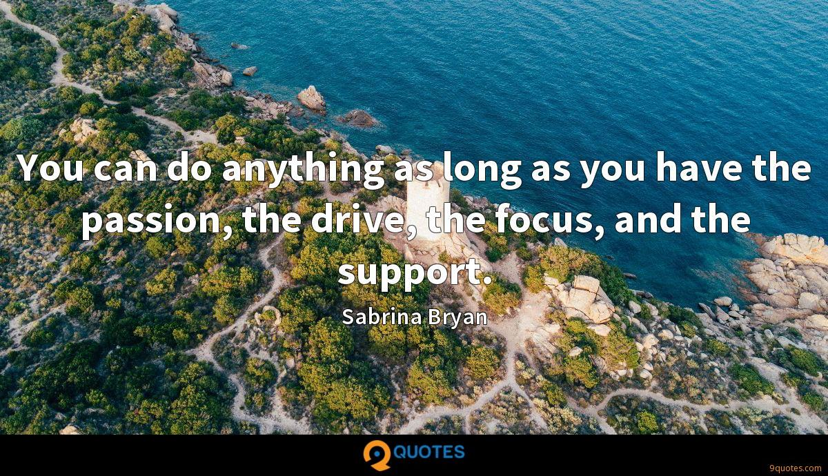 You can do anything as long as you have the passion, the drive, the focus, and the support.