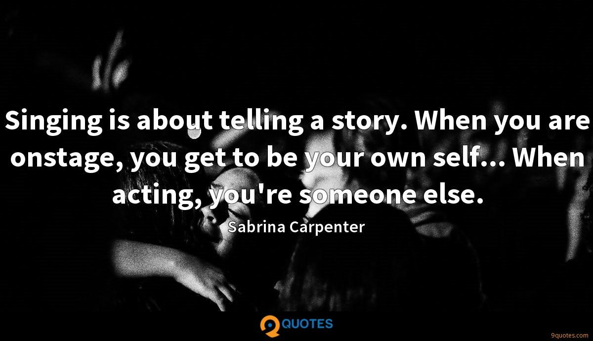 Singing is about telling a story. When you are onstage, you get to be your own self... When acting, you're someone else.