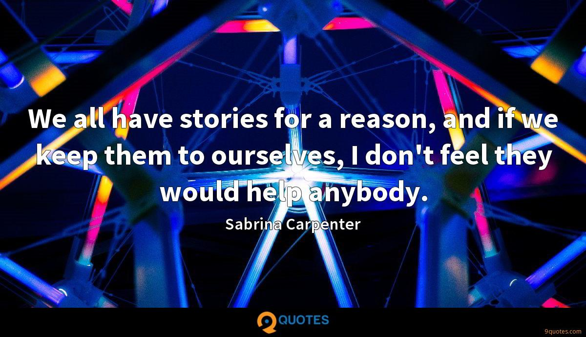 We all have stories for a reason, and if we keep them to ourselves, I don't feel they would help anybody.