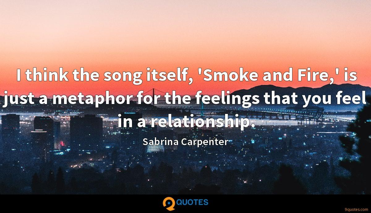 I think the song itself, 'Smoke and Fire,' is just a metaphor for the feelings that you feel in a relationship.