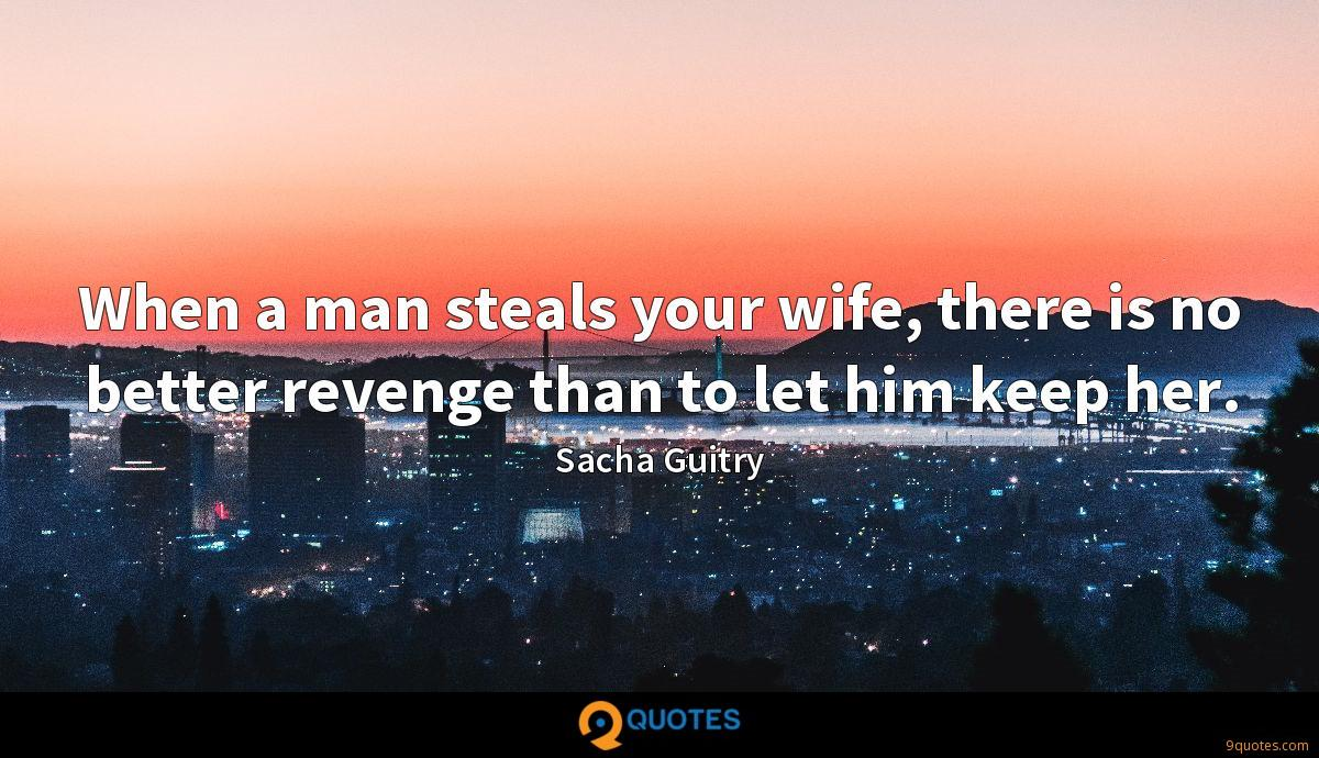 When a man steals your wife, there is no better revenge than to let him keep her.