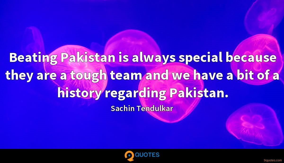 Beating Pakistan is always special because they are a tough team and we have a bit of a history regarding Pakistan.