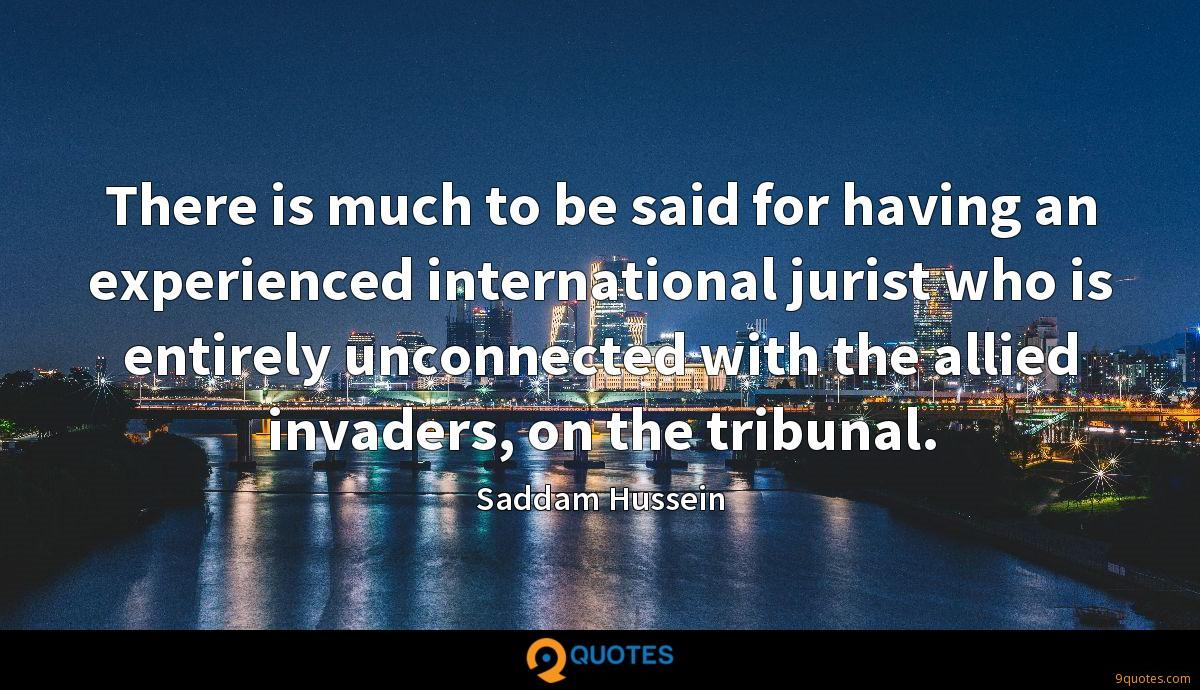 There is much to be said for having an experienced international jurist who is entirely unconnected with the allied invaders, on the tribunal.