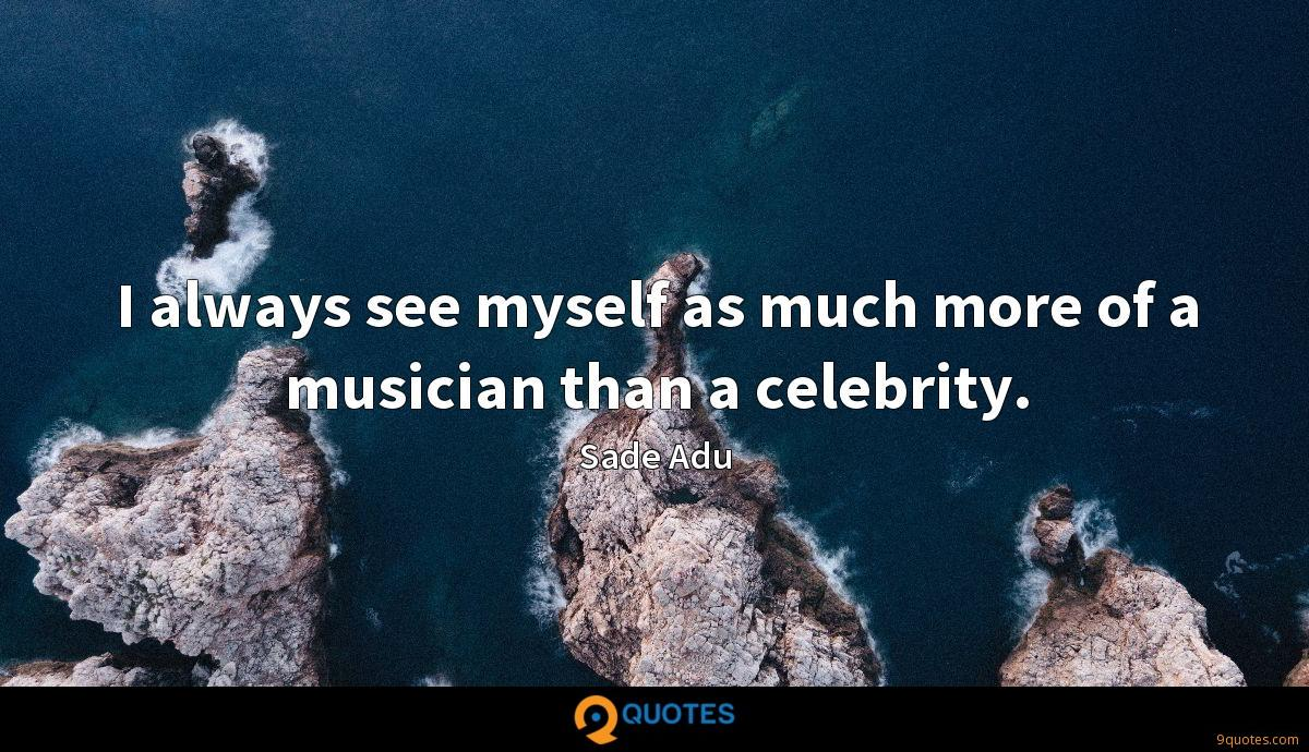 I always see myself as much more of a musician than a celebrity.