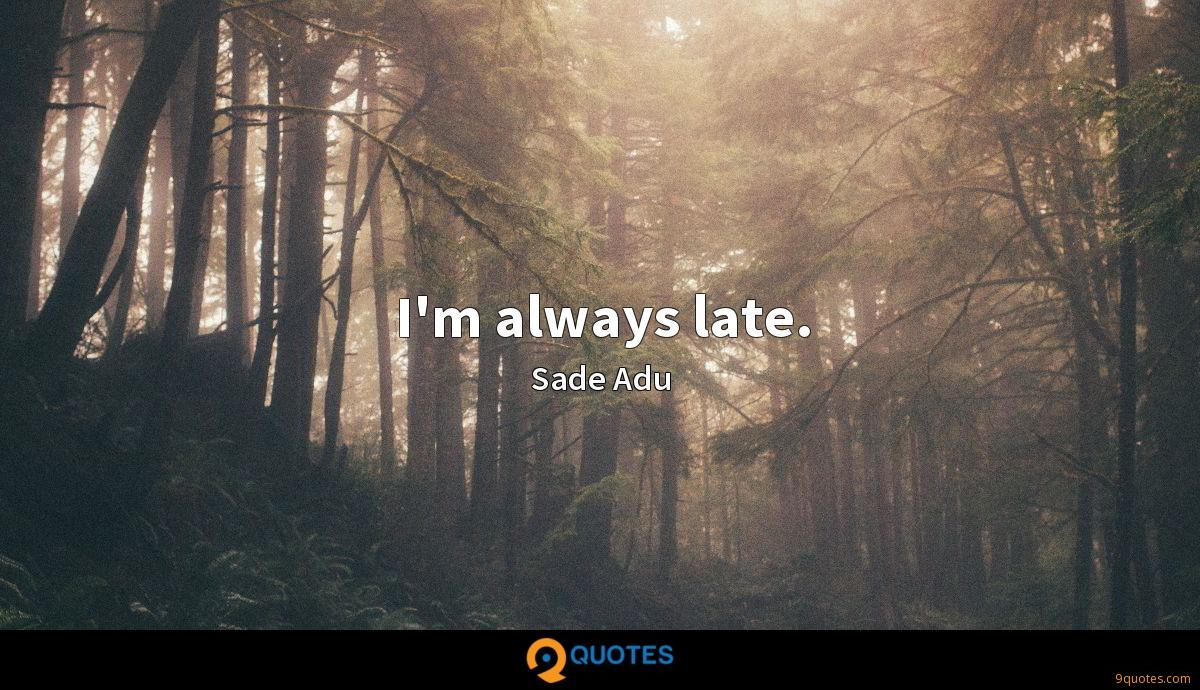 I'm always late.
