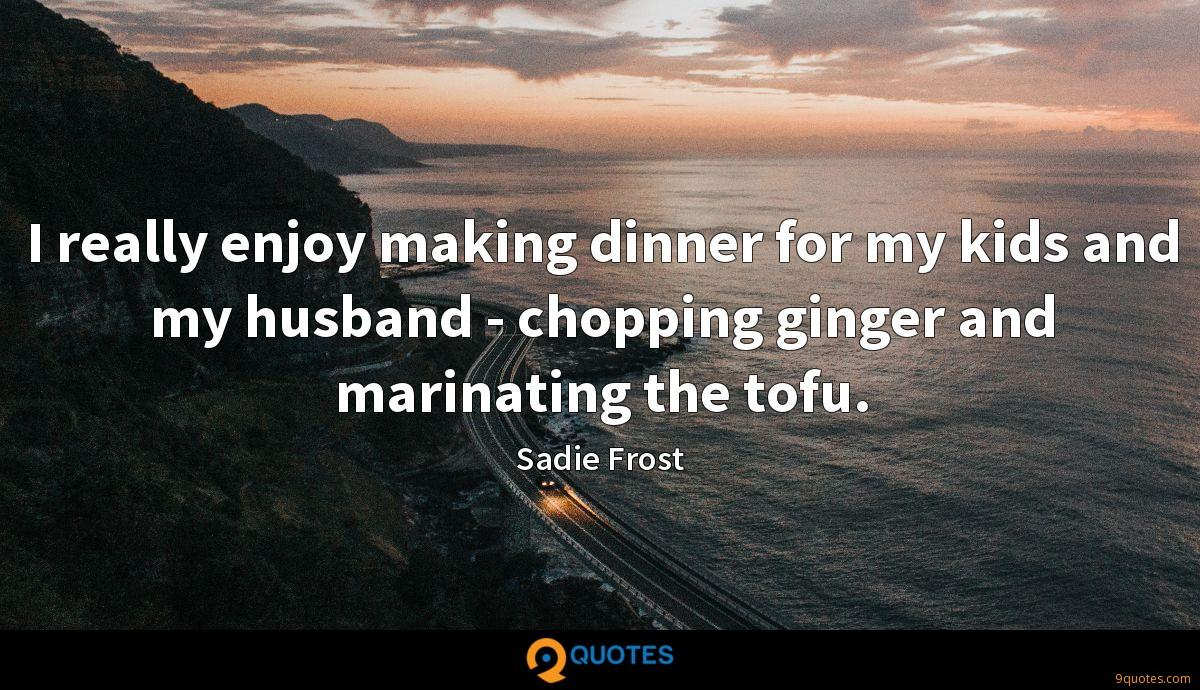 I really enjoy making dinner for my kids and my husband - chopping ginger and marinating the tofu.