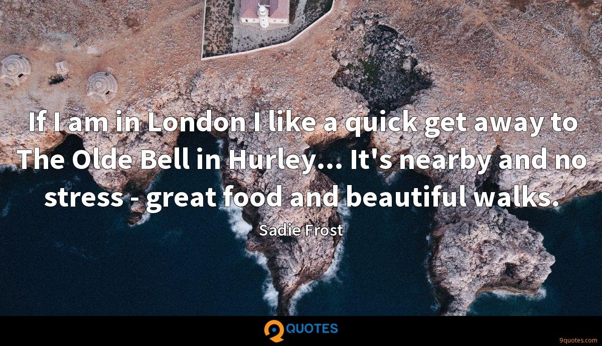 If I am in London I like a quick get away to The Olde Bell in Hurley... It's nearby and no stress - great food and beautiful walks.