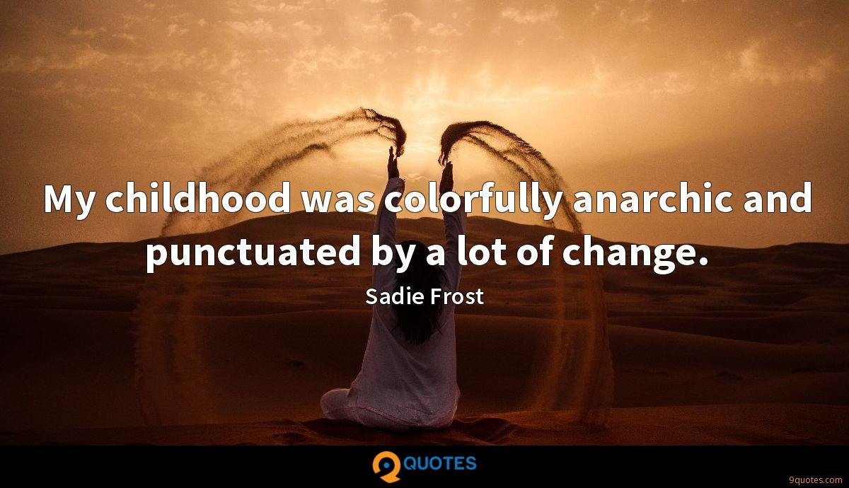 My childhood was colorfully anarchic and punctuated by a lot of change.