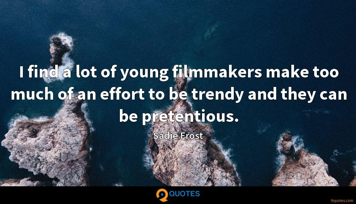 I find a lot of young filmmakers make too much of an effort to be trendy and they can be pretentious.