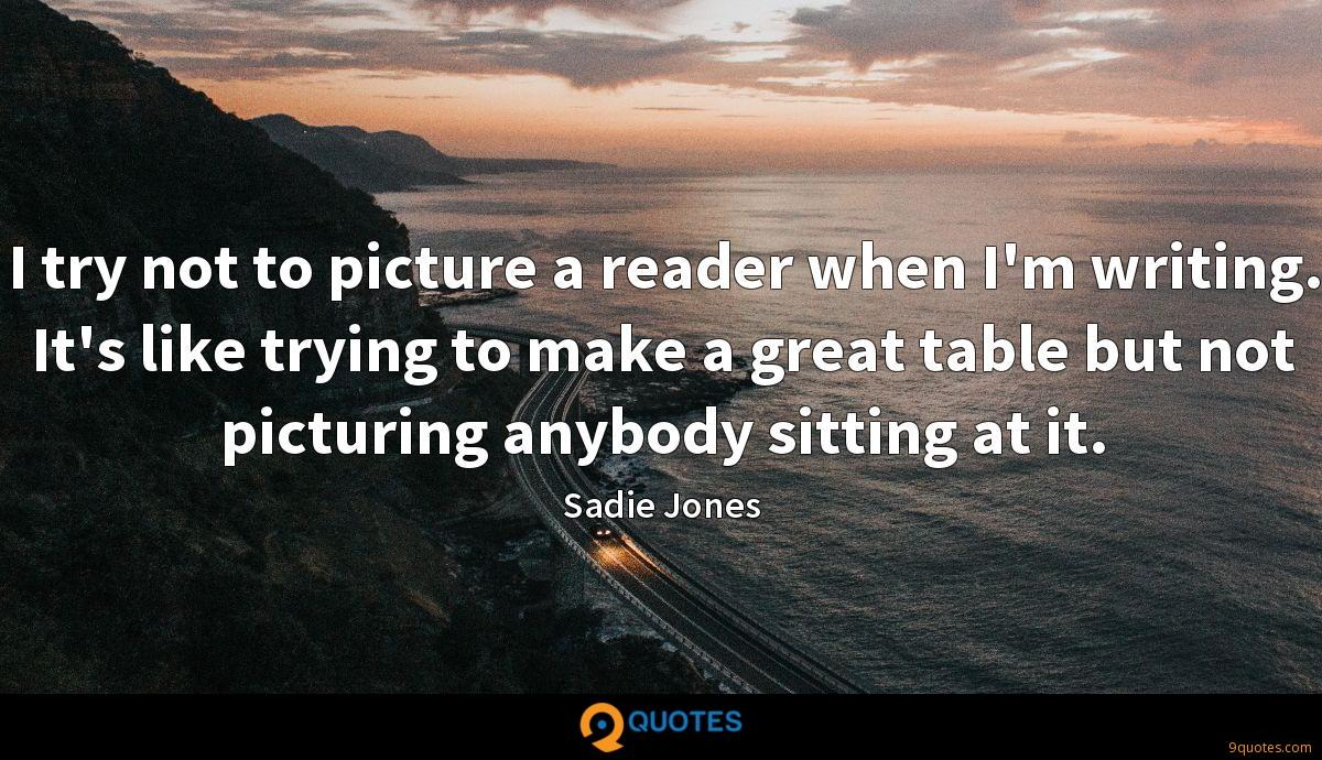 I try not to picture a reader when I'm writing. It's like trying to make a great table but not picturing anybody sitting at it.