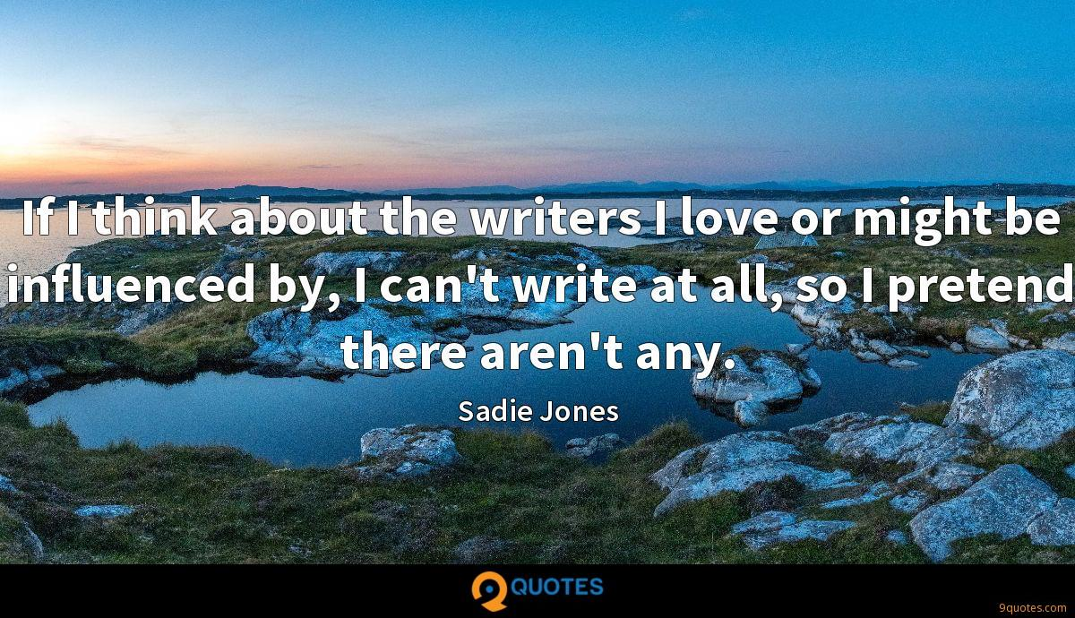 If I think about the writers I love or might be influenced by, I can't write at all, so I pretend there aren't any.