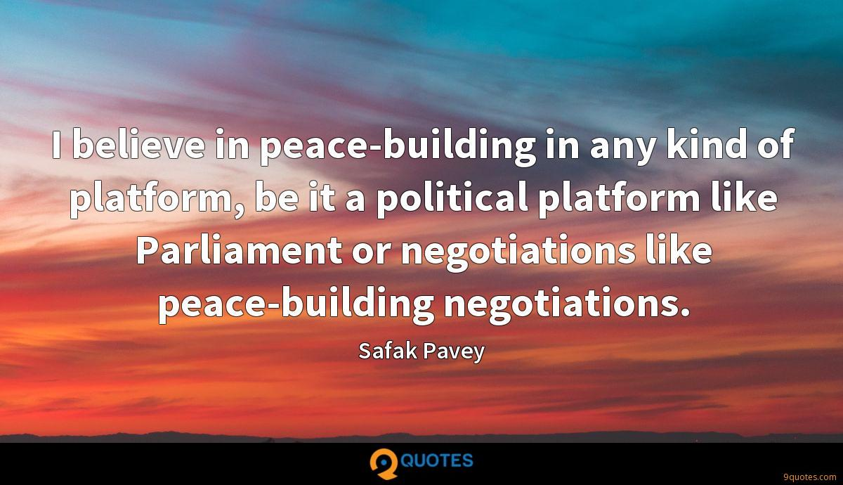 I believe in peace-building in any kind of platform, be it a political platform like Parliament or negotiations like peace-building negotiations.