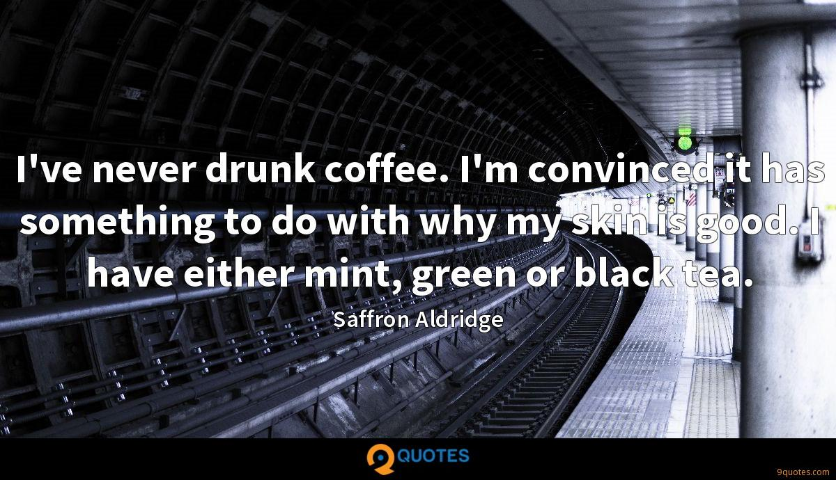 I've never drunk coffee. I'm convinced it has something to do with why my skin is good. I have either mint, green or black tea.