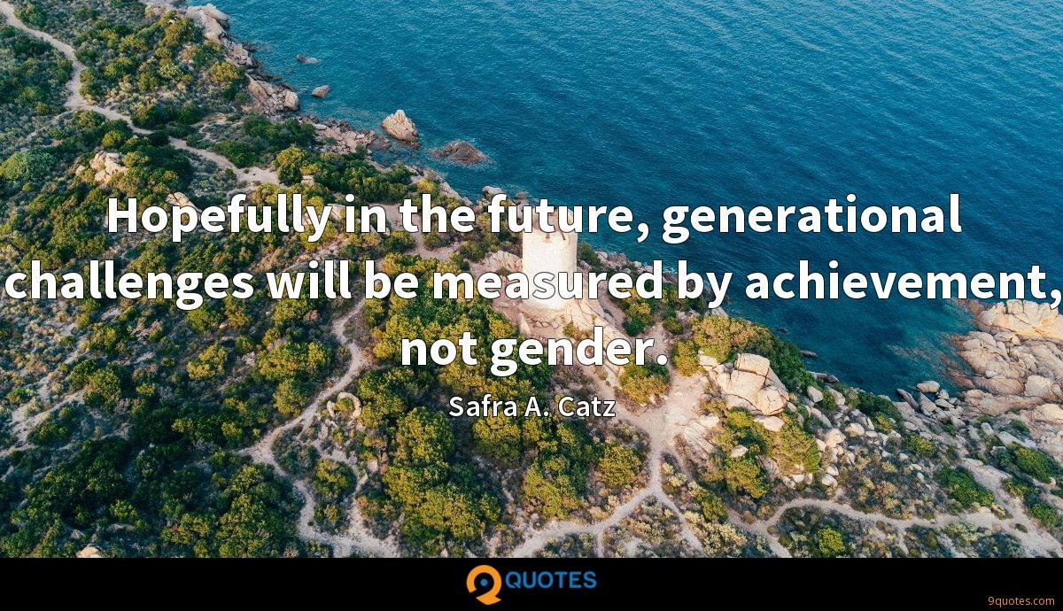 Hopefully in the future, generational challenges will be measured by achievement, not gender.