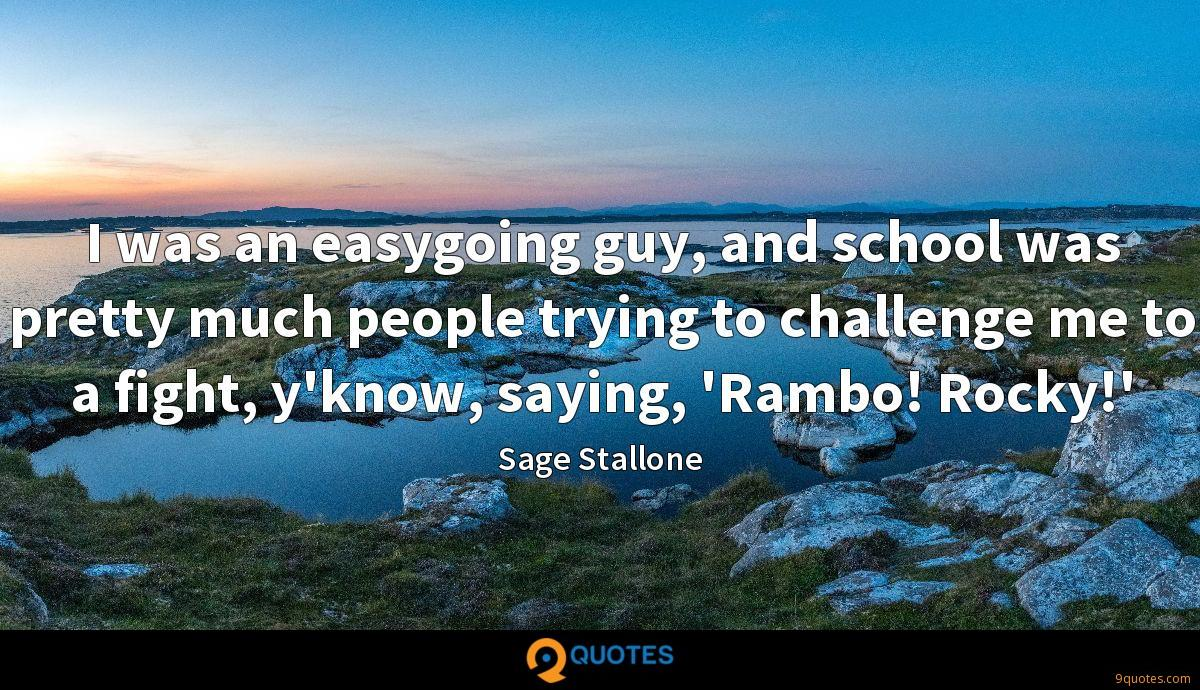 I was an easygoing guy, and school was pretty much people trying to challenge me to a fight, y'know, saying, 'Rambo! Rocky!'