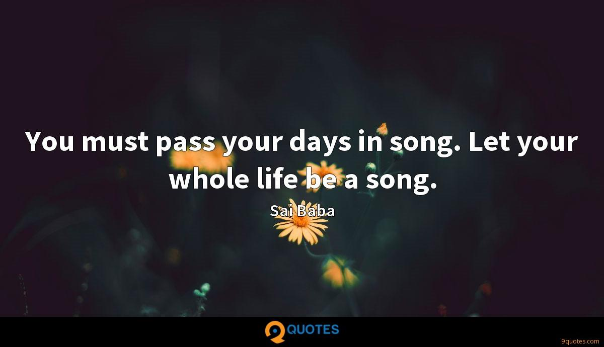 You must pass your days in song. Let your whole life be a song.
