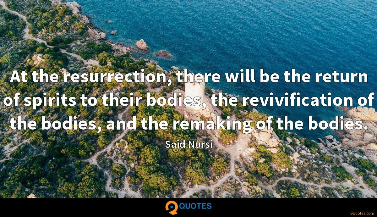 At the resurrection, there will be the return of spirits to their bodies, the revivification of the bodies, and the remaking of the bodies.