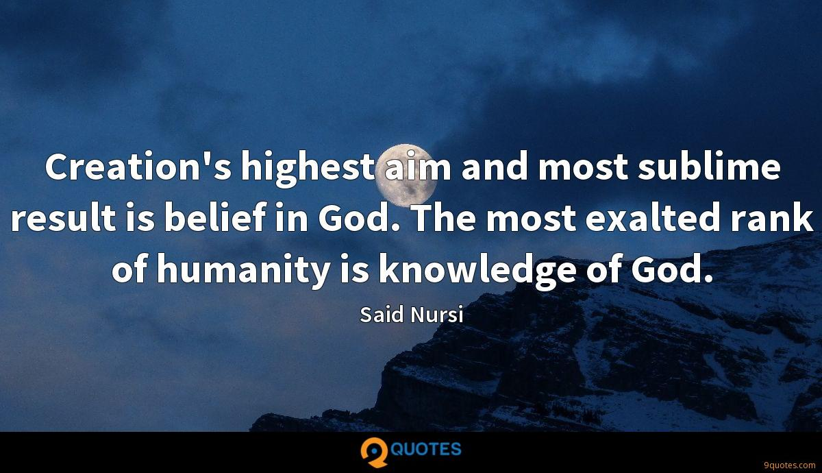 Creation's highest aim and most sublime result is belief in God. The most exalted rank of humanity is knowledge of God.